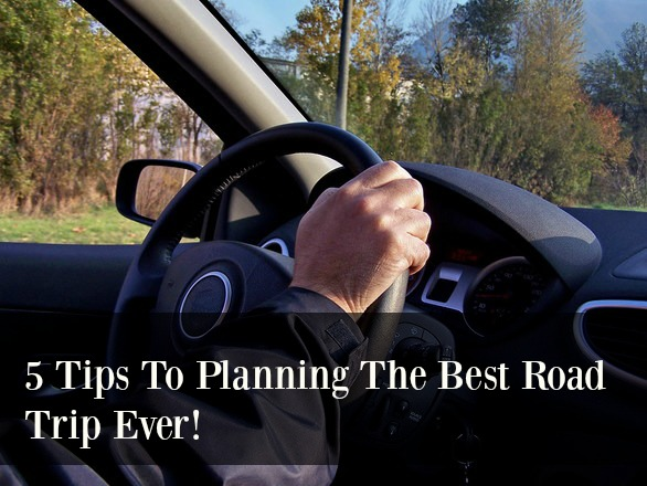 5 Tips To Planning The Best Road Trip Ever!